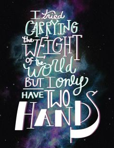 """""""I tried carrying the weight of the world. But I only have two hands."""" """"Wake Me Up,"""" Avicii lyrics"""