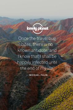 Once the travel bug bites, there is no known antidote, and I know that I shall be happily infected until the end of my life. ~ Micheal Palin