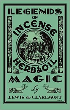 Legends of Incense, Herb, and Oil Magic: Esoteric Students' Handbook of Legendary Formulas and Facts: Lewis de Claremont, catherine yronwode, S. Quinlan: 9780996147118: Amazon.com: Books