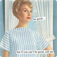 Magnets from Anne Taintor: be good... but if you cant be good, call me