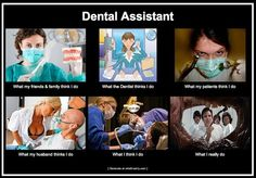 Dental Assistant What my friends and family think I do What the dentist thinks I do What my patients think I do What my husband thinks I do What I think I do What I really do   Dentaltown - Dentally Incorrect