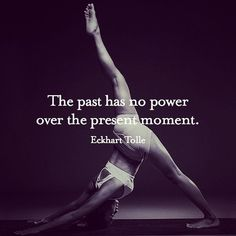 The past has no power over the present moment. ~Eckhart Tolle