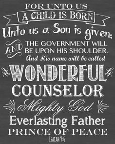 Isaiah 9:6 For unto us a child is born, unto us a Son is given; and the government will be upon His shoulder. And His name will be called Wonderful Counselor Mighty God Everlasting Father Prince of Peace. Christmas print.
