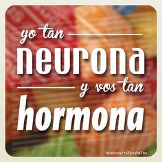 Yo tan neurona y vos tan hormona.