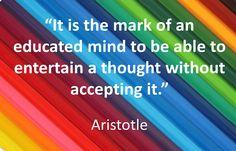 """""""It is the mark of an educated mind to be able to entertain a thought without accepting it."""" - Aristotle"""