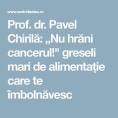"Prof. dr. Pavel Chirilă: ""Nu hrăni cancerul!"" greseli mari de alimentație care te îmbolnăvesc Health And Wellness, Health Fitness, Acv, Alter, Good To Know, Desserts, Medicine, Tailgate Desserts, Deserts"