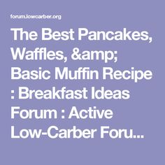 The Best Pancakes, Waffles, & Basic Muffin Recipe : Breakfast Ideas Forum : Active Low-Carber Forums