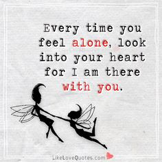 Every time you feel alone, look into your heart for I am there with you. Unrequited Love Quotes, Soulmate Love Quotes, True Love Quotes, Funny Quotes, Poem Quotes, Friend Quotes, Poems, Perfect Love Quotes, Love Quotes For Him