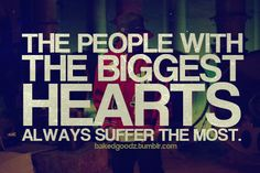 """The people with the biggest hearts always suffer the most"""