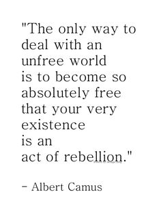 the only way to deal with an unfree world is to become so absolutely free that your very existence is an act of rebellion. <3