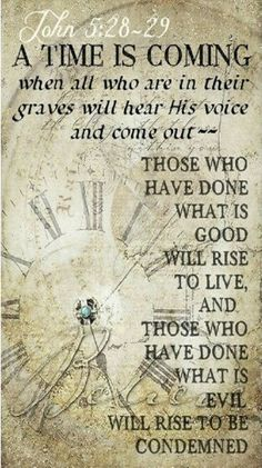 "John 5:28-29 (NIV) - ""Do not be amazed at this, for a time is coming when all who are in their graves will hear his voice and come out—those who have done what is good will rise to live, and those who have done what is evil will rise to be condemned."