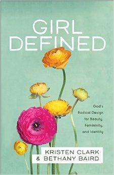 Girl Defined: God's Radical Design for Beauty, Femininity, and Identity: Kristen Clark, Bethany Baird: 9780801008450: Amazon.com: Books