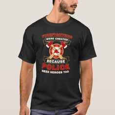 Firefighter Were Created Because Police Need Heroe T-Shirt  firefighter dad gifts, diy firefighter decor, firefighter volunteer #besafetoken #militarydeployment #policeofficer, 4th of july party
