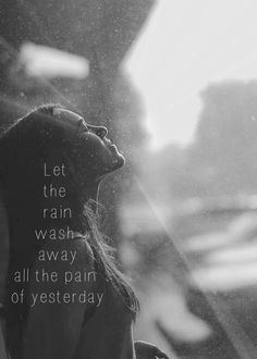 | let the rain wash away all the pain of yesterday