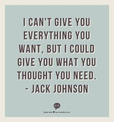 I can't give you everything you want, but I could give you what you thought you need.                           - Jack Johnsonp