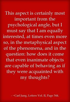 This aspect is certainly most important from the psychological angle, but I must say that I am equally interested, at times even more so, in the metaphysical aspect of the phenomena, and in the question: how does it come that even inanimate objects are capable of behaving as if they were acquainted with my thoughts?