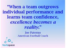When a team outgrows individual performance and learns team confidence, excellence becomes a reality. -- Joe Paterno