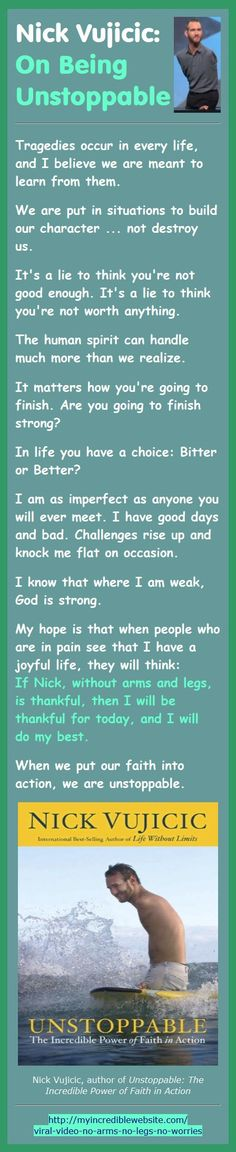 My hope is that when people who are in pain see that I have a joyful life, they will think: If Nick, without arms and legs, is thankful, then I will be thankful for today, and I will do my best. ... When we put our faith into action, we are unstoppable.