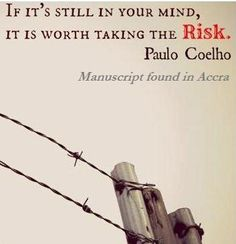 If it's still in your mind, it is worth taking the risk— Paulo Coelho's Blog