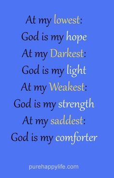 At my lowest, God is my HOPE; At my darkest, God is my LIGHT; At my weakest, God is my STRENGTH; At my saddest, God is my COMFORTER