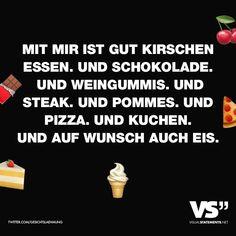 Mit mir ist gut Kirschen essen. Und Schokolade. Und Weingummis. Und Steak. Und Pommes. Und Pizza. Und Kuchen. Und auf Wunsch auch Eis. - VISUAL STATEMENTS®