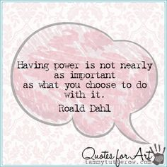 Quotes for Art   Having power is not nearly as important as what you choose to do with it.  Roald Dahl