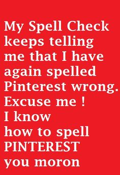 My spell check keeps telling me that I have again spelled pinterest wrong. Excuse me ! I know how to spell pinterest you moron . Followers on pinterest #pinterest