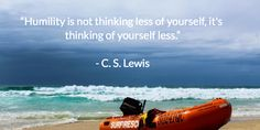 """Humility is not thinking less of yourself, it's thinking of yourself less.""   - C. S. Lewis"