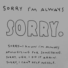 crap. i really am sorry though. i know you tell me i'm fine but i feel the need to apologize. sorry. sorry for apologizing.