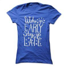 Wake Up Early Stay Up Late T Shirt, Hoodie, Sweatshirts - tshirt printing #shirt #fashion