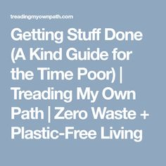 Getting Stuff Done (A Kind Guide for the Time Poor) | Treading My Own Path | Zero Waste + Plastic-Free Living