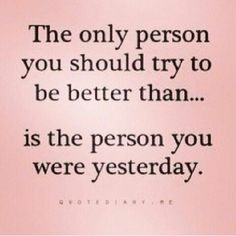 The only persin you should try to be better than...  is the person you were yesterday