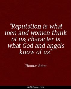 """""""Reputation is what man and women think of us, character is what God and angels KNOW of us."""".   ~Thomas Paine #Quotes 