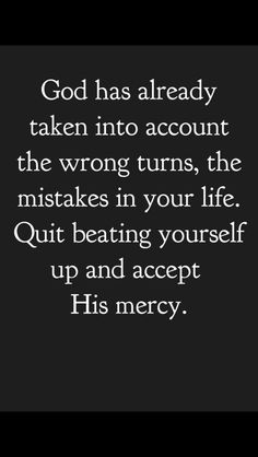 Quotes About Strength : QUOTATION – Image : Quotes Of the day – Description God has already taken into account the wrong turns, the mistakes in your life. Quit beating yourself up and accept His mercy. Sharing is Power – Don't forget to share this quote ! Bible Quotes, Bible Verses, Me Quotes, Faith In God Quotes, The Words, Great Quotes, Inspirational Quotes, Motivational, Spiritual Inspiration