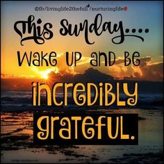 This Sunday Wake Up And Be Incredibly Grateful good morning sunday sunday quotes good morning quotes happy sunday sunday quote happy sunday quotes good morning sunday Sunday Morning Quotes, Happy Sunday Quotes, Blessed Sunday, Morning Messages, Morning Greeting, Morning Images, Happy Sunday Morning, Sunday Pics, Sunday Pictures