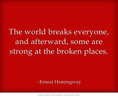 The world breaks everyone, and afterward, some are strong at the broken places.  http://dailymilestones.blogspot.co.nz/2013/02/kia-kaha-be-strong.html