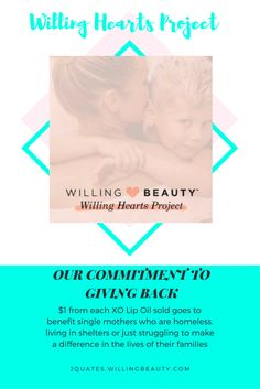 Willing Beauty's Willing Hearts Project!! We are dedicated to lending a helping hand to single mothers and those who rely on them most: their children. We are committed to giving $1 from each XO Lip Oil sold to benefit single mothers who are homeless, living in shelters or just struggling to make a difference in the lives of their families. Willing Beauty skincare from the Origami Owl family of brands!!!