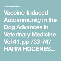 Vaccine-Induced Autoimmunity in the Dog Advances in Veterinary Medicine Vol 41, pp 733-747 HARM HOGENESCH, JUAN AZCONA-OLIVERA, CATHARINE SCOTT-MONCRIEFF, PAUL W. SNYDER, AND LARRY T. GLICKMAN  Departments of Veterinary Pathobiology and Veterinary Clinical Sciences, Purdue University, West Lafayette, Indiana 47907