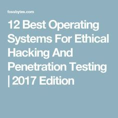 12 Best Operating Systems For Ethical Hacking And Penetration Testing | 2017 Edition