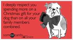 I deeply respect your spending more on a Christmas gift for your dog than on all your family members combined.