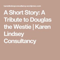 A Short Story: A Tribute to Douglas the Westie | Karen Lindsey Consultancy