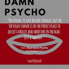 """""""You know, it such an odd thought, but the top right corner is in the perfect place to deflect a bullet and shoot her in the head. Just a thought."""" - from Real Damn Psycho (on Wattpad) https://www.wattpad.com/376662334?utm_source=ios&utm_medium=pinterest&utm_content=share_quote&wp_page=quote&wp_uname=Maddiejane7717&wp_originator=q1vJN6U3Nx9ieETbHLhDOY33r9nbRTbY2zizmlT7459OLqiaxDd%2B2tADLnlX5aSYk301lPBulNEHkjah6ztQVDO4r4Yl6JVxtISaeFrN4G1ELDLCv%2B%2F5EuGeel5Dj7Yn #quote #wattpad"""