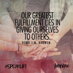 """Our Greatest fulfillment lies in giving ourselves to others."" -Henri J.M. Nouwen #SpeakLife"