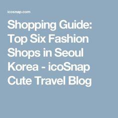 Shopping Guide: Top Six Fashion Shops in Seoul Korea - icoSnap Cute Travel Blog