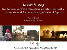 Meat & veg: Livestock and vegetable researchers are natural high-value partners in work for the well-being of the world's poor', for AVRDC, 18 Nov 2012