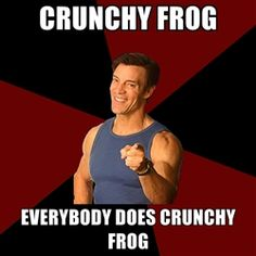 ".haha I cracked up  seeing this. Anyone who does P90x knows what this means haha. More like ""EVVVVVEEERRRYYYBODY does crunchy frog."""