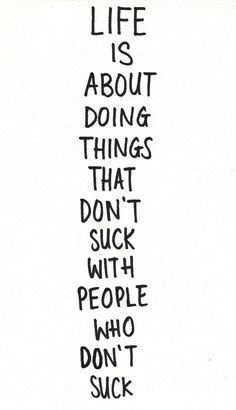 """Life is about doing things that don't suck with people who don't suck"""