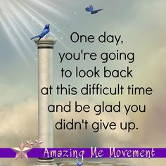 One day, you're going to look back at this difficult time and be glad you didn't give up. thedailyquotes.com