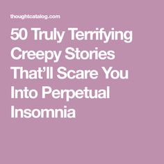 50 Truly Terrifying Creepy Stories That'll Scare You Into Perpetual Insomnia