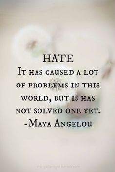 Hate: it has caused a lot of problems, but has not solved one yet. Maya Angelou.